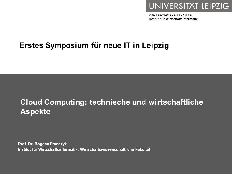 Wirtschaftswissenschaftliche Fakultät Institut für Wirtschaftsinformatik Erstes Symposium für neue IT in Leipzig Cloud Computing: technische und wirts