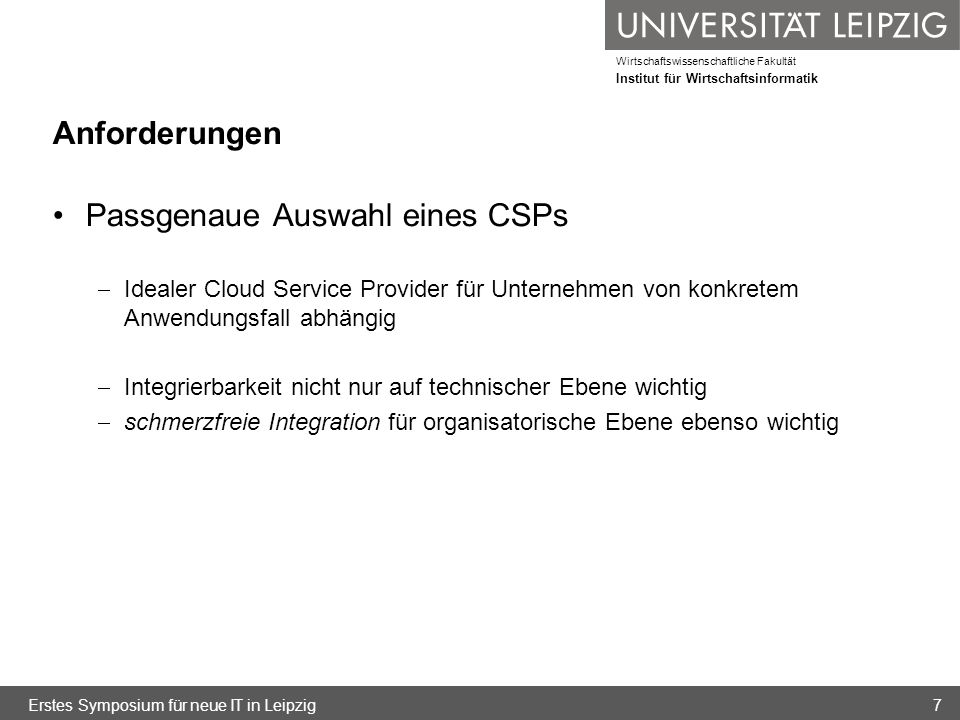 Wirtschaftswissenschaftliche Fakultät Institut für Wirtschaftsinformatik Anforderungen Vereinbarkeit mit Qualitätsanforderungen Cloud-Service kann störungsanfällig sein Prüfung der Vereinbarkeit der Dienste mit firmeneigenen Service Level Requirements (SLR) SLRs als Grundlage für konkrete überprüfbare und durchsetzbare Service Level Agreements (SLA) mit dem CSP Erstes Symposium für neue IT in Leipzig8
