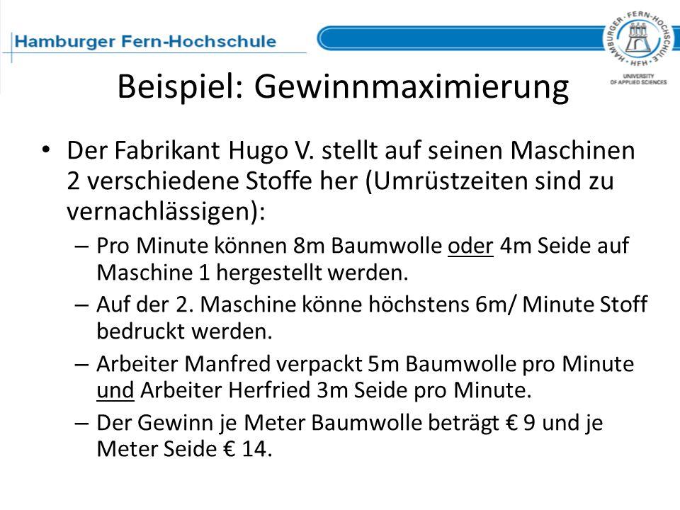 Beispiel: Gewinnmaximierung Der Fabrikant Hugo V. stellt auf seinen Maschinen 2 verschiedene Stoffe her (Umrüstzeiten sind zu vernachlässigen): – Pro