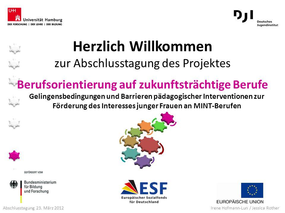 Abschlusstagung 23. März 2012 Irene Hofmann-Lun / Jessica Rother Berufsorientierung auf zukunftsträchtige Berufe Herzlich Willkommen zur Abschlusstagu