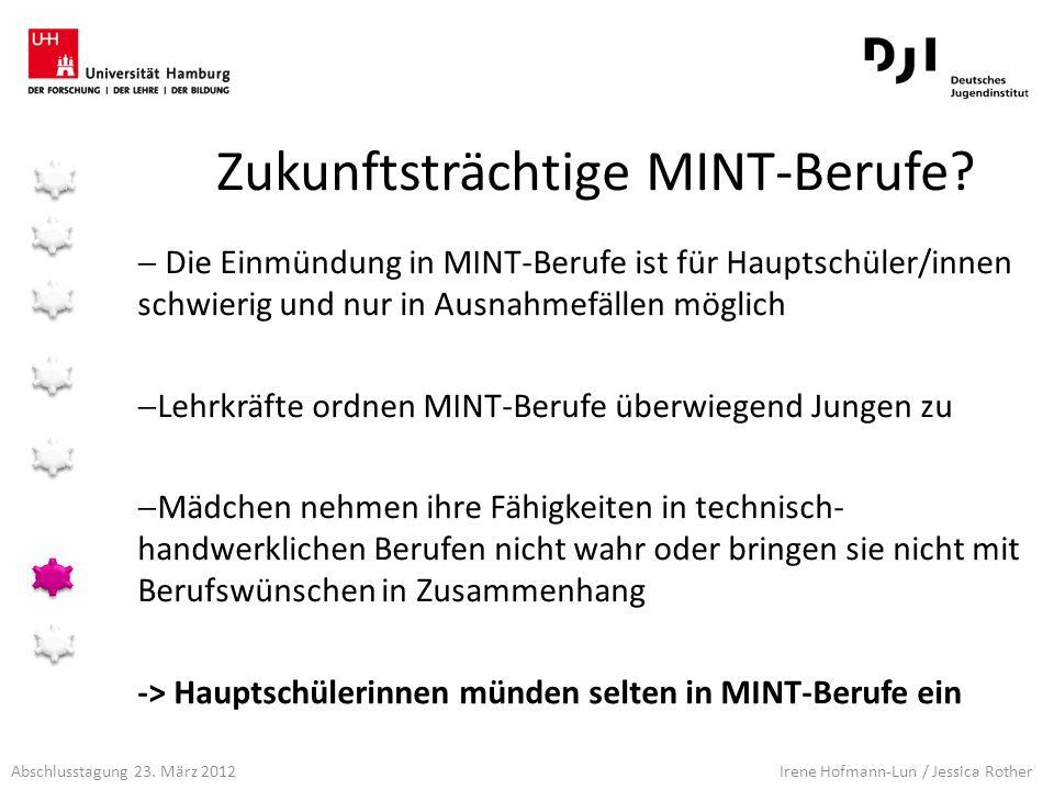 Abschlusstagung 23. März 2012 Irene Hofmann-Lun / Jessica Rother Zukunftsträchtige MINT-Berufe? Die Einmündung in MINT-Berufe ist für Hauptschüler/inn