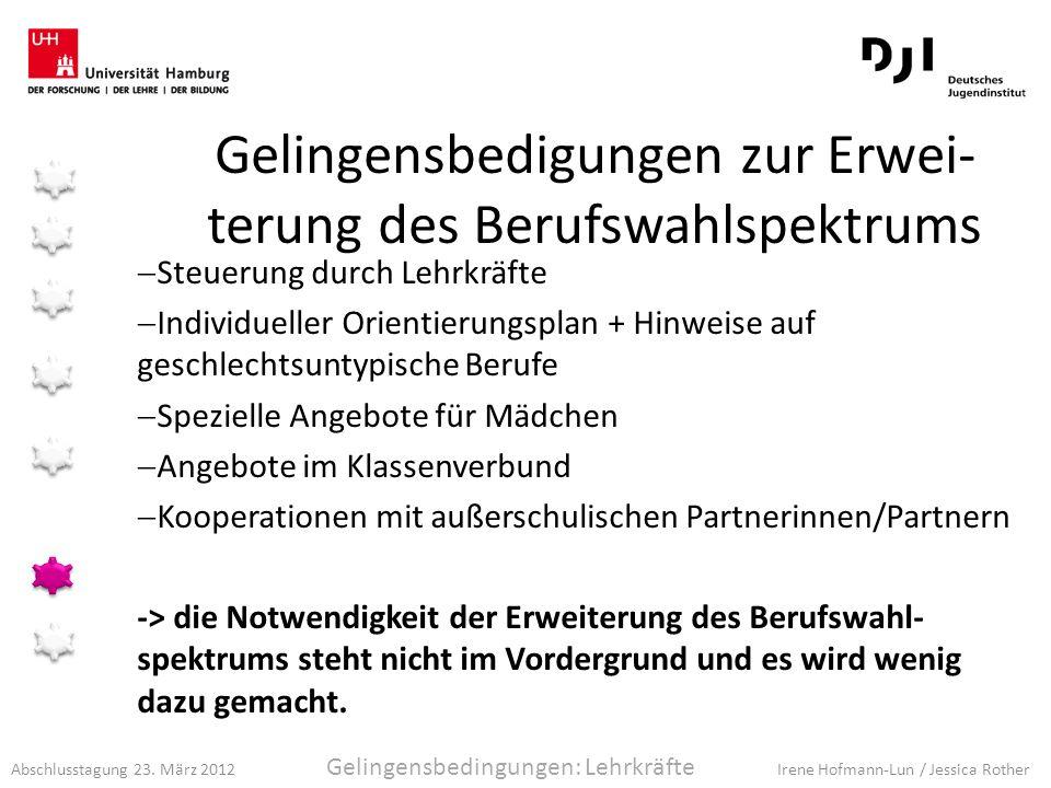 Abschlusstagung 23. März 2012 Irene Hofmann-Lun / Jessica Rother Gelingensbedigungen zur Erwei- terung des Berufswahlspektrums Steuerung durch Lehrkrä
