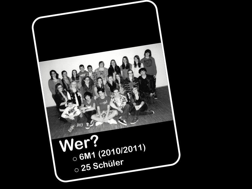 Wer? o o 6M1 (2010/2011) o o 25 Schüler