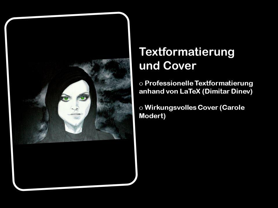 Textformatierung und Cover o Professionelle Textformatierung anhand von LaTeX (Dimitar Dinev) o Wirkungsvolles Cover (Carole Modert)