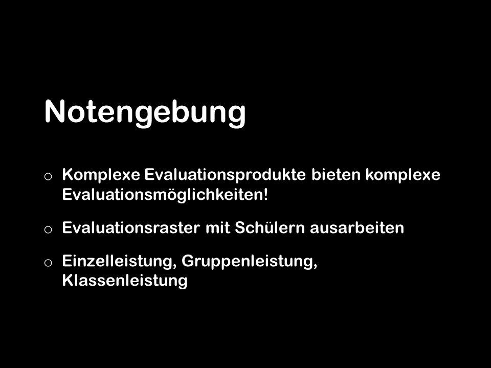 Notengebung o Komplexe Evaluationsprodukte bieten komplexe Evaluationsmöglichkeiten! o Evaluationsraster mit Schülern ausarbeiten o Einzelleistung, Gr