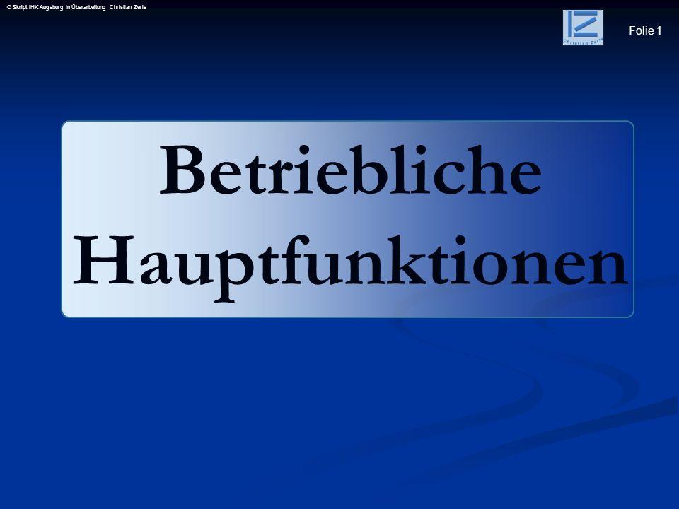 Folie 2 © Skript IHK Augsburg in Überarbeitung Christian Zerle 1.2Hauptfunktionen in Unternehmen 1.2.1 Funktionen 1.2.2 Wechselwirkungen 1.3Produktionsfaktor Arbeit 1.3.1Formen menschlicher Arbeit 1.3.2Bedingungen der menschlichen Arbeitsleistung und deren Einflussfaktoren 1.3.3Arbeitssystem in Bezug auf die menschliche Arbeit 1.3.4Beurteilungsmerkmale des menschlichen Leistungs- grades Betriebliche Hauptfunktionen