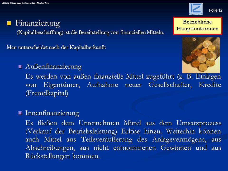 Folie 12 © Skript IHK Augsburg in Überarbeitung Christian Zerle Finanzierung Finanzierung (Kapitalbeschaffung) ist die Bereitstellung von finanziellen