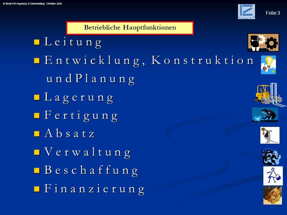 Folie 4 © Skript IHK Augsburg in Überarbeitung Christian Zerle Leitung sie gibt die Unternehmensziele als Gesamtplanung (strategische Planungs- funktion) vor, koordiniert die betrieblichen Teilbereiche, Beseitigt außergewöhnliche Störungen des Betriebsprozesses, Besetzung oberster Führungsstellen und legt die Organisationsstruktur fest.