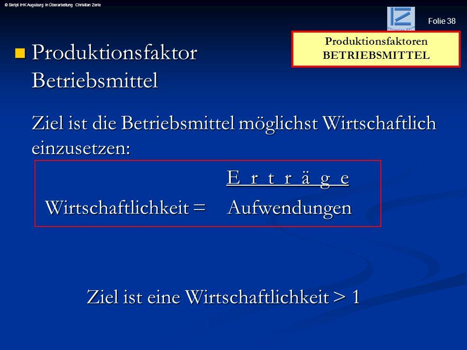 Folie 38 © Skript IHK Augsburg in Überarbeitung Christian Zerle Produktionsfaktor Betriebsmittel Produktionsfaktor Betriebsmittel Ziel ist die Betrieb
