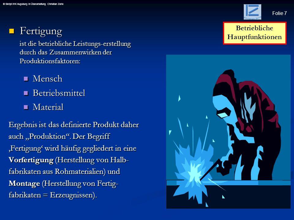 Folie 7 © Skript IHK Augsburg in Überarbeitung Christian Zerle Fertigung Fertigung ist die betriebliche Leistungs-erstellung durch das Zusammenwirken