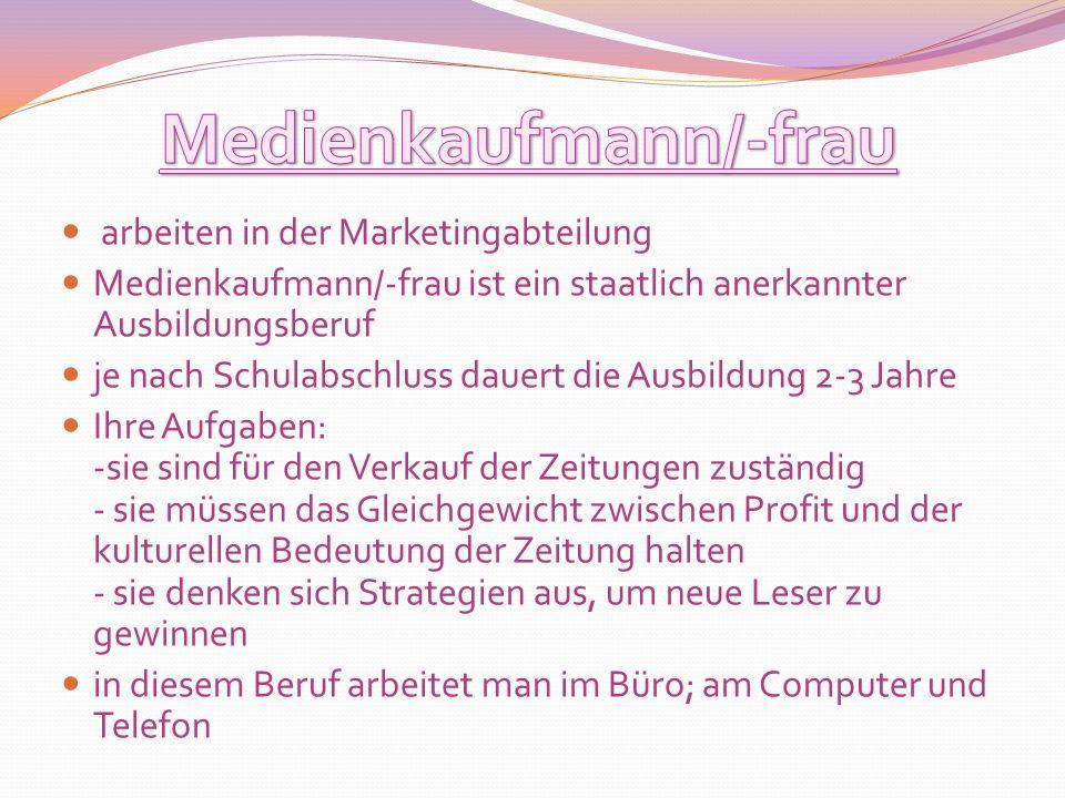 arbeiten in der Marketingabteilung Medienkaufmann/-frau ist ein staatlich anerkannter Ausbildungsberuf je nach Schulabschluss dauert die Ausbildung 2-