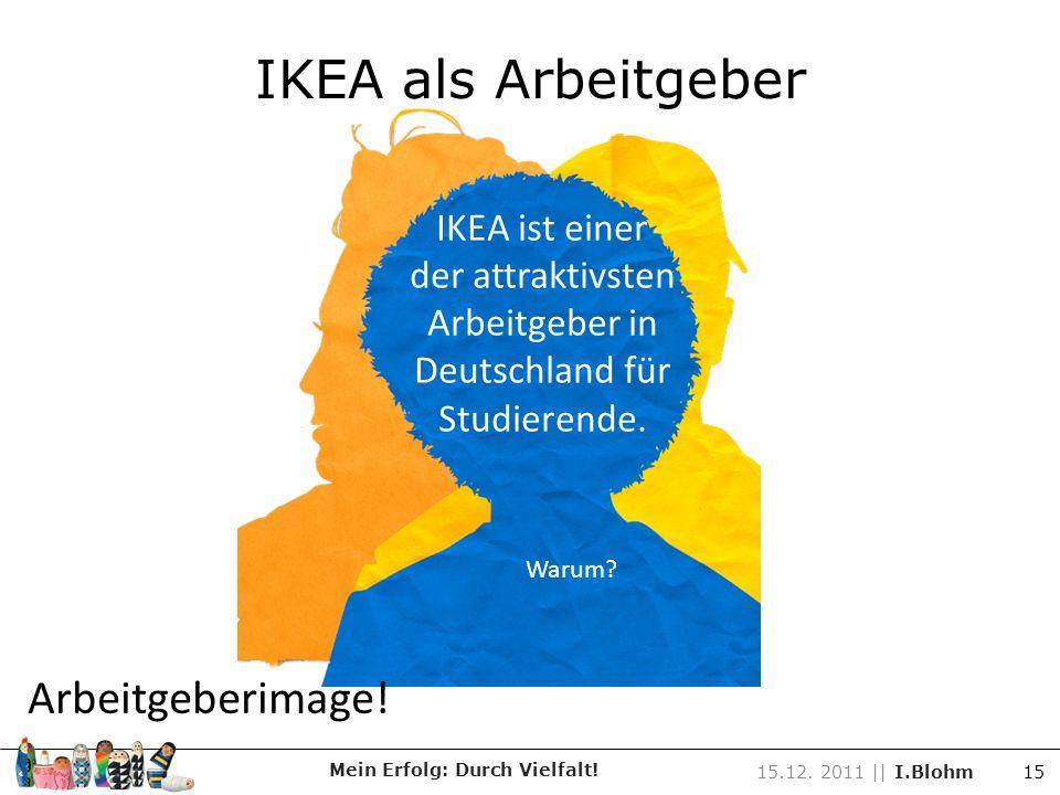 IKEA ist einer der attraktivsten Arbeitgeber in Deutschland für Studierende. Warum? Arbeitgeberimage! Mein Erfolg: Durch Vielfalt! 15.12. 2011 || I.Bl