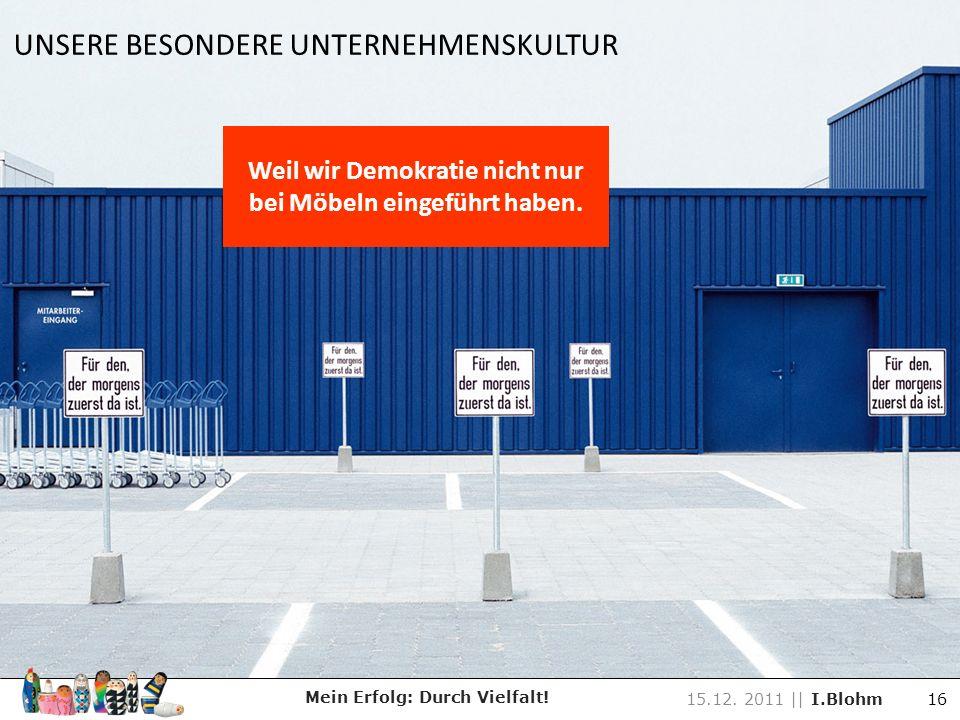 Weil wir Demokratie nicht nur bei Möbeln eingeführt haben. UNSERE BESONDERE UNTERNEHMENSKULTUR Mein Erfolg: Durch Vielfalt! 15.12. 2011 || I.Blohm 16
