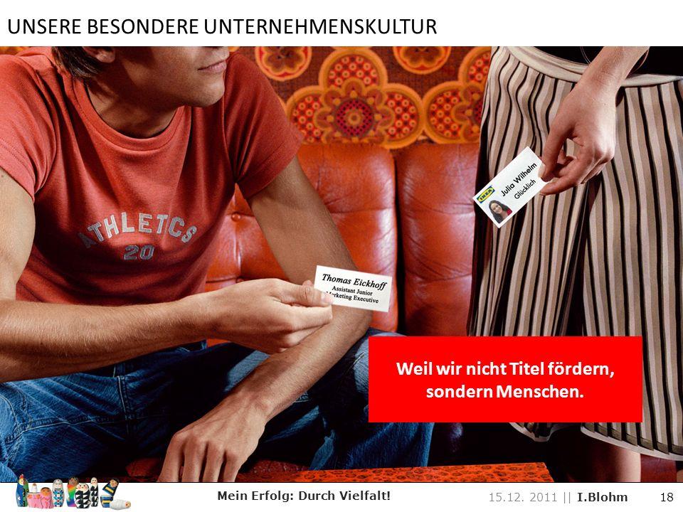 Weil wir nicht Titel fördern, sondern Menschen. Mein Erfolg: Durch Vielfalt! 15.12. 2011 || I.Blohm 18 UNSERE BESONDERE UNTERNEHMENSKULTUR