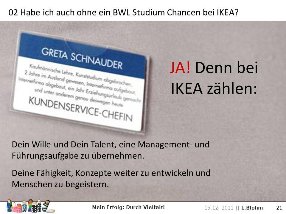 JA! Denn bei IKEA zählen: Dein Wille und Dein Talent, eine Management- und Führungsaufgabe zu übernehmen. Deine Fähigkeit, Konzepte weiter zu entwicke