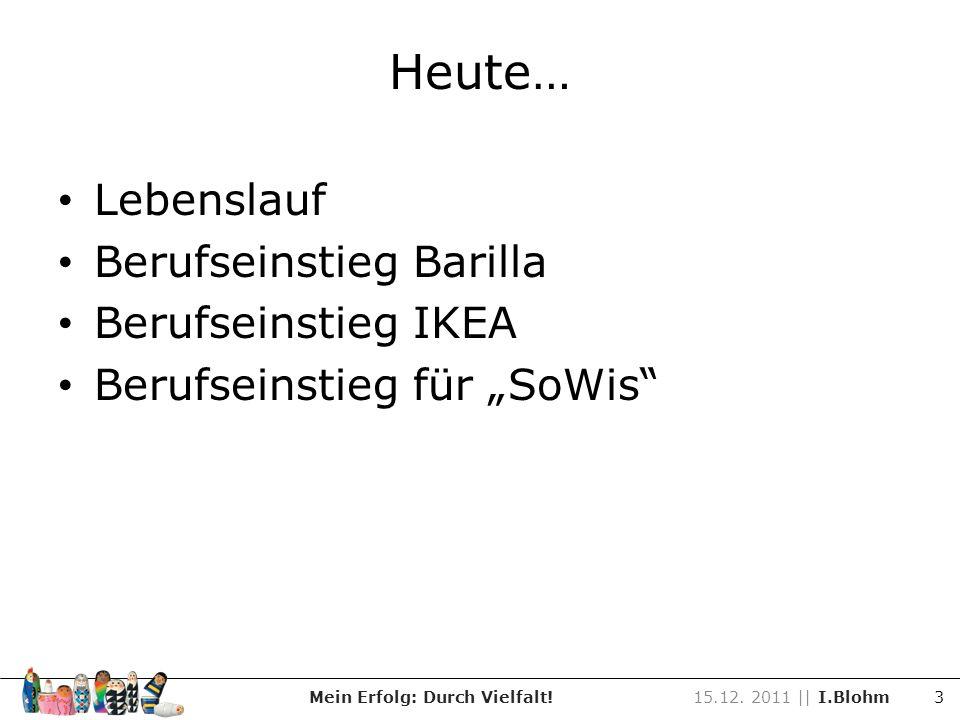 Heute… Lebenslauf Berufseinstieg Barilla Berufseinstieg IKEA Berufseinstieg für SoWis Mein Erfolg: Durch Vielfalt!15.12. 2011 || I.Blohm 3