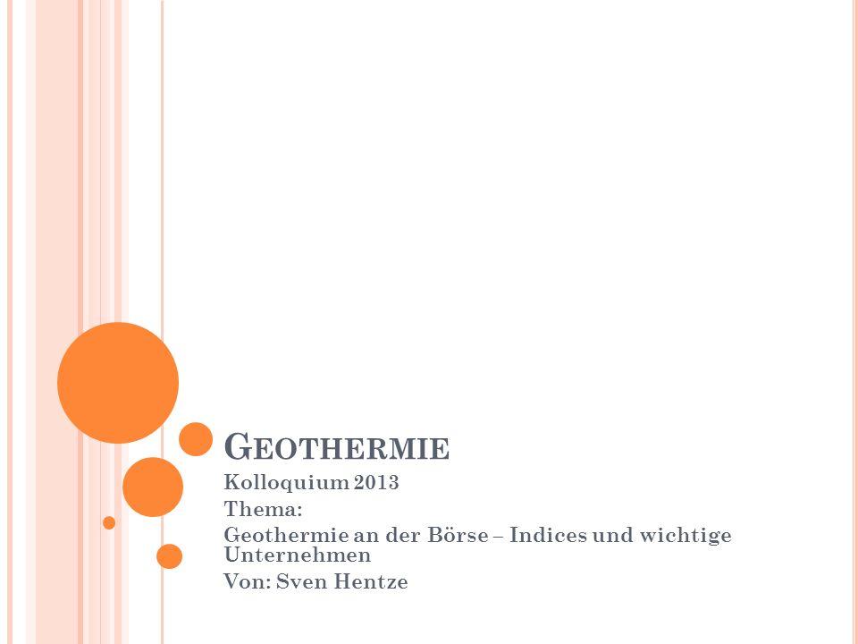 G EOTHERMIE Kolloquium 2013 Thema: Geothermie an der Börse – Indices und wichtige Unternehmen Von: Sven Hentze