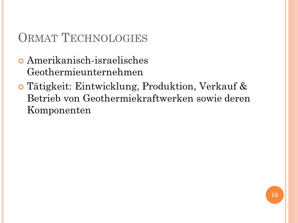 O RMAT T ECHNOLOGIES Amerikanisch-israelisches Geothermieunternehmen Tätigkeit: Eintwicklung, Produktion, Verkauf & Betrieb von Geothermiekraftwerken sowie deren Komponenten 15