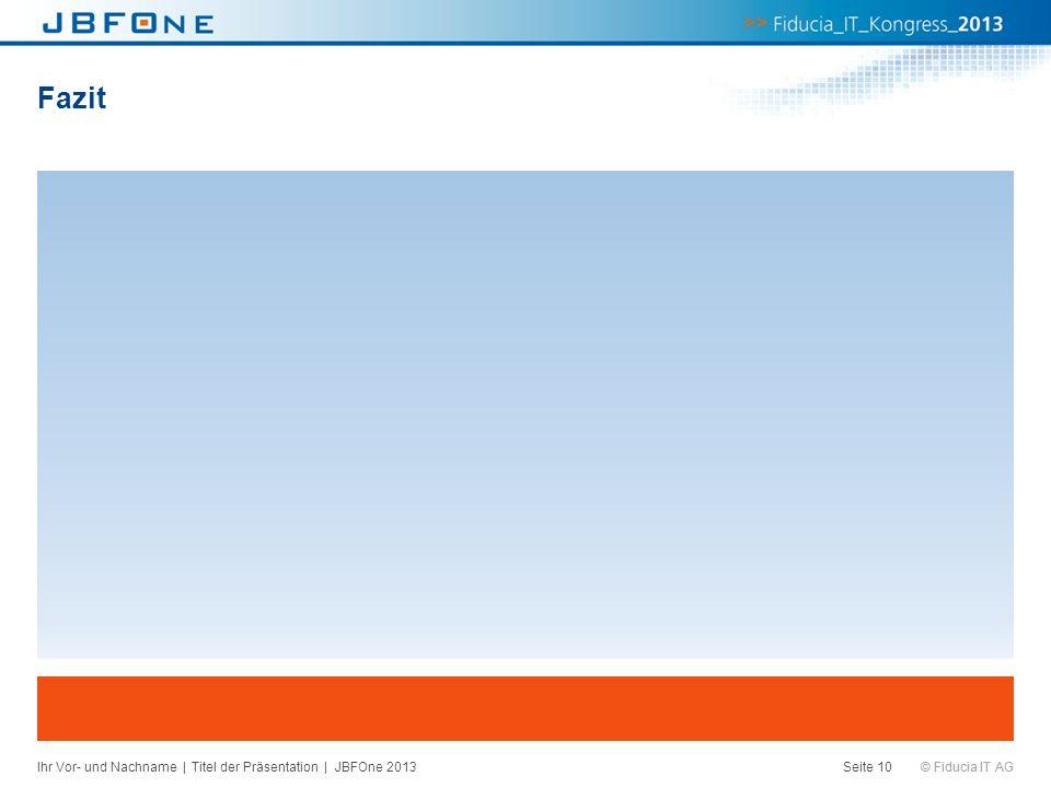 © Fiducia IT AG Fazit Ihr Vor- und Nachname | Titel der Präsentation | JBFOne 2013Seite 10