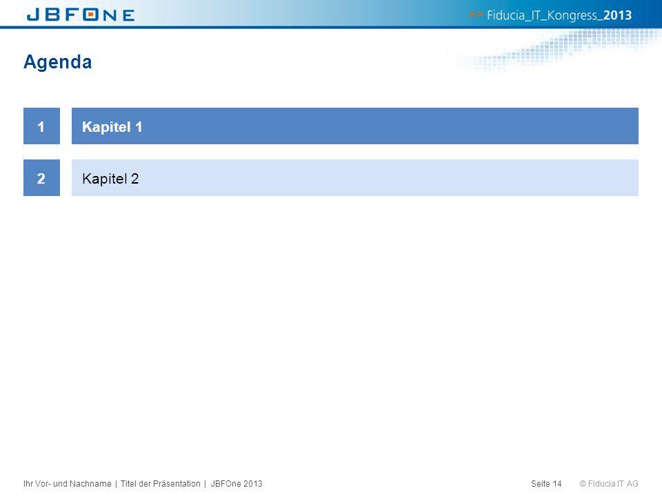 © Fiducia IT AG Agenda Seite 14 1Kapitel 1 2Kapitel 2 Ihr Vor- und Nachname | Titel der Präsentation | JBFOne 2013