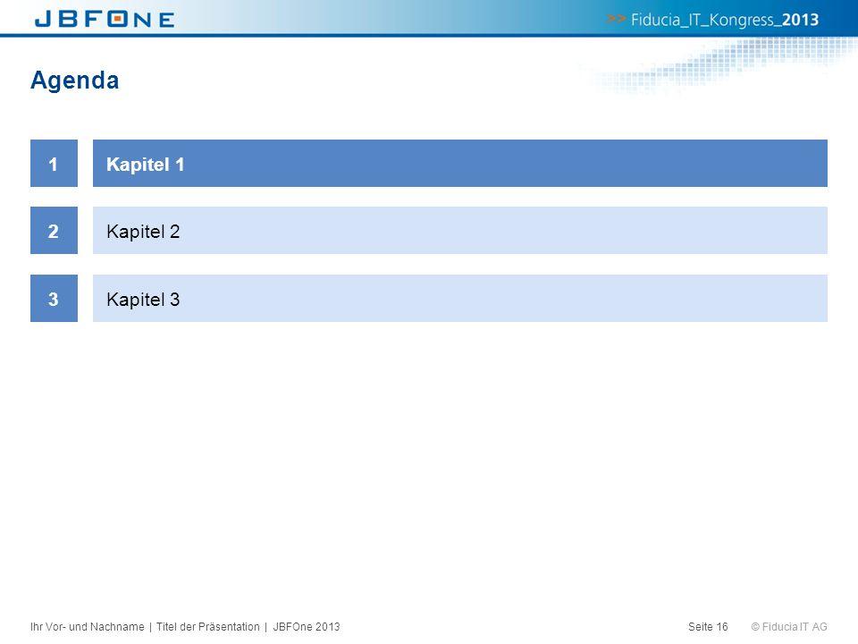 © Fiducia IT AG Agenda Seite 16 1Kapitel 1 2Kapitel 2 3Kapitel 3 Ihr Vor- und Nachname | Titel der Präsentation | JBFOne 2013
