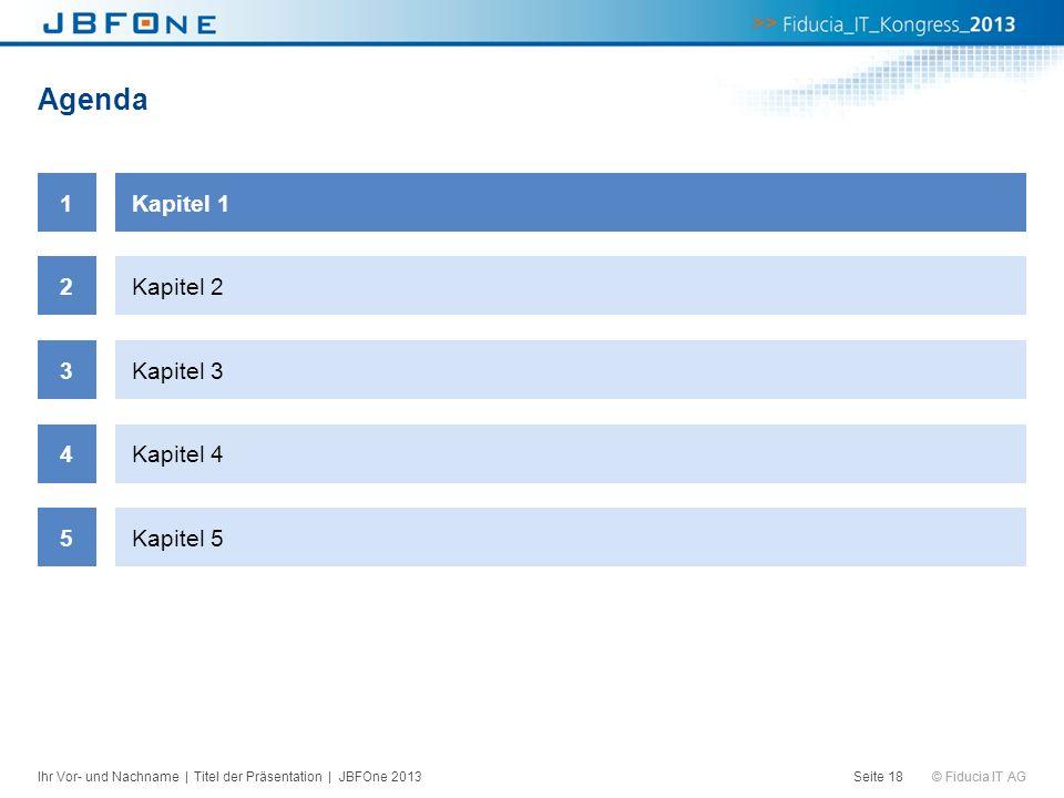 © Fiducia IT AG Agenda Seite 18 1Kapitel 1 2Kapitel 2 3Kapitel 3 4Kapitel 4 5Kapitel 5 Ihr Vor- und Nachname | Titel der Präsentation | JBFOne 2013