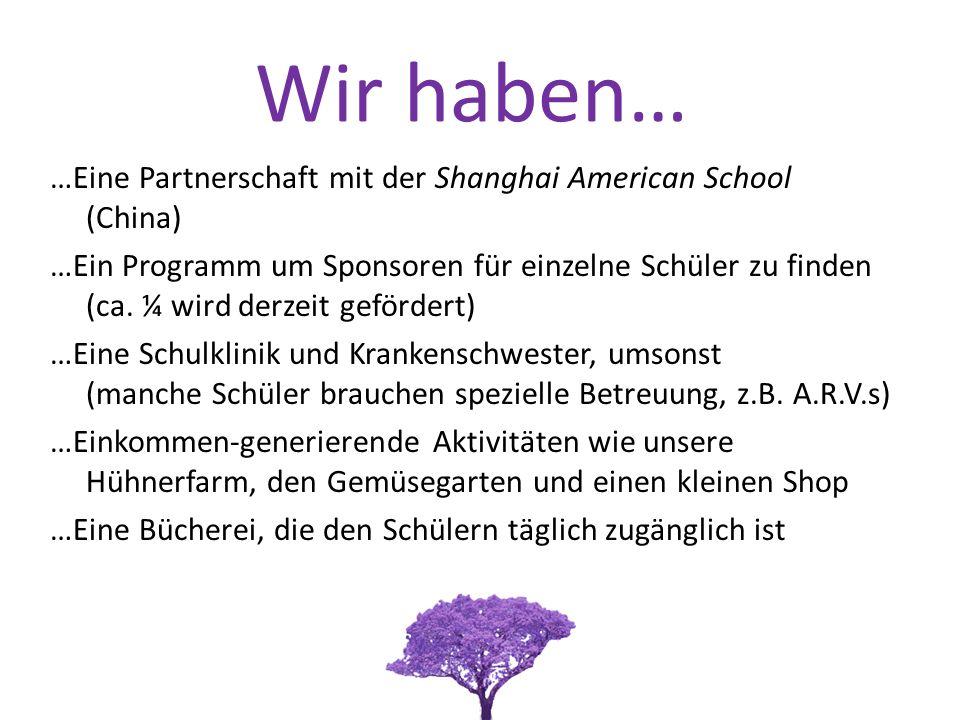 Wir haben… …Eine Partnerschaft mit der Shanghai American School (China) …Ein Programm um Sponsoren für einzelne Schüler zu finden (ca.