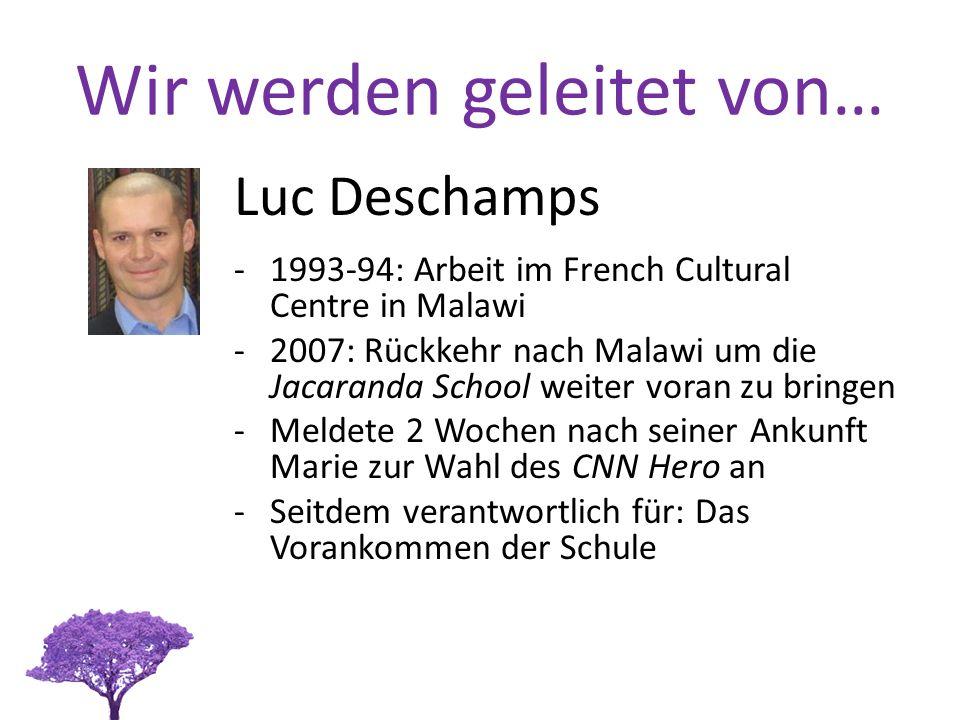 Wir werden geleitet von… Luc Deschamps -1993-94: Arbeit im French Cultural Centre in Malawi -2007: Rückkehr nach Malawi um die Jacaranda School weiter voran zu bringen -Meldete 2 Wochen nach seiner Ankunft Marie zur Wahl des CNN Hero an -Seitdem verantwortlich für: Das Vorankommen der Schule