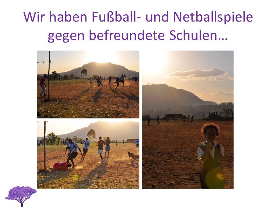 Wir haben Fußball- und Netballspiele gegen befreundete Schulen…