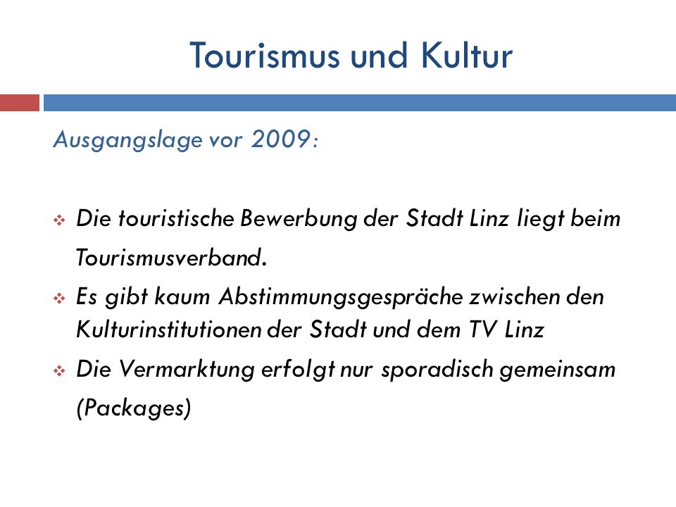 Tourismus und Kultur Ausgangslage vor 2009: Die touristische Bewerbung der Stadt Linz liegt beim Tourismusverband. Es gibt kaum Abstimmungsgespräche z