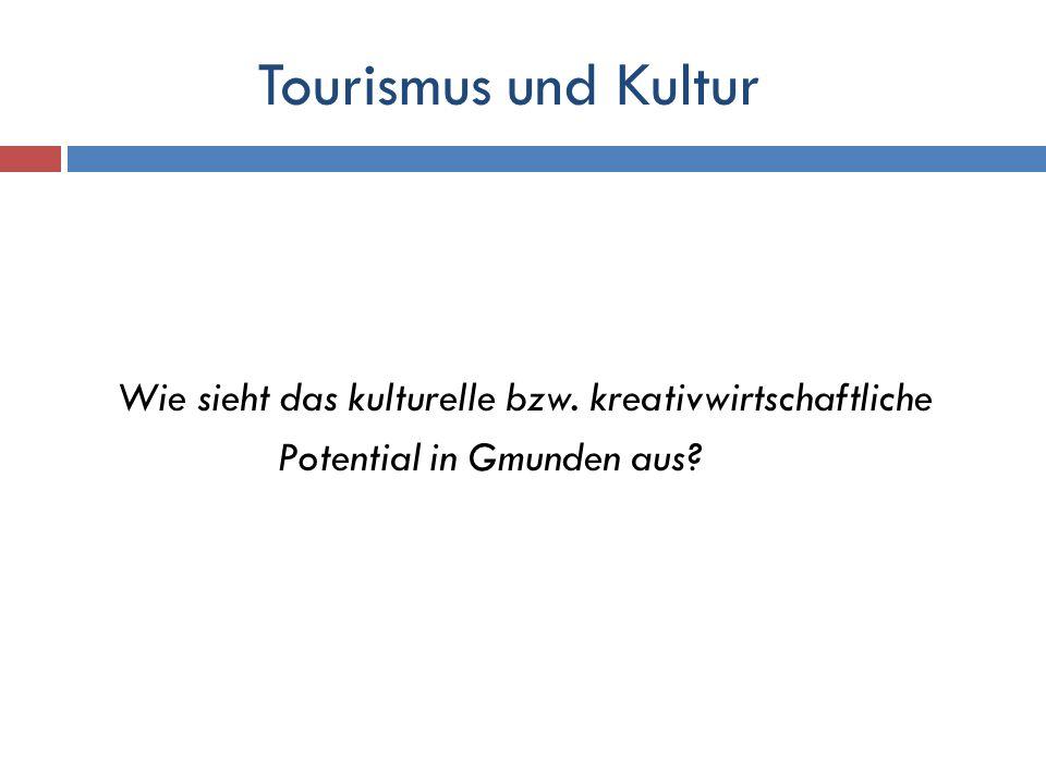 Tourismus und Kultur Wie sieht das kulturelle bzw. kreativwirtschaftliche Potential in Gmunden aus?