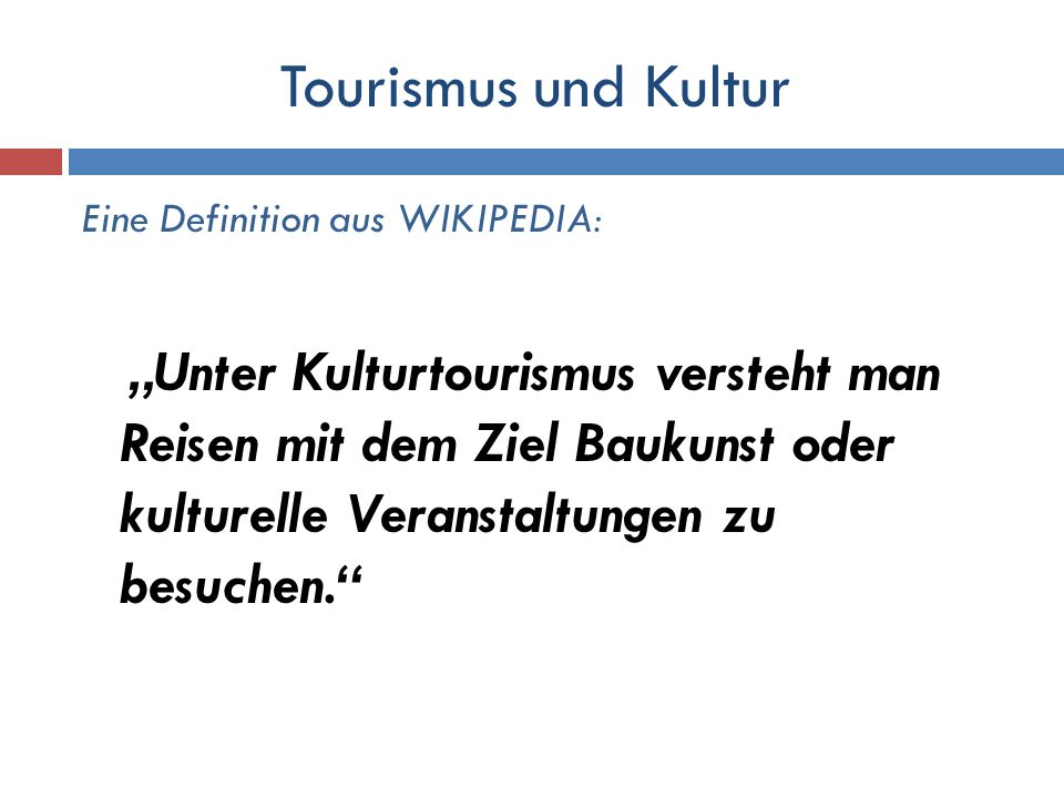 Tourismus und Kultur Eine Definition aus WIKIPEDIA: Unter Kulturtourismus versteht man Reisen mit dem Ziel Baukunst oder kulturelle Veranstaltungen zu
