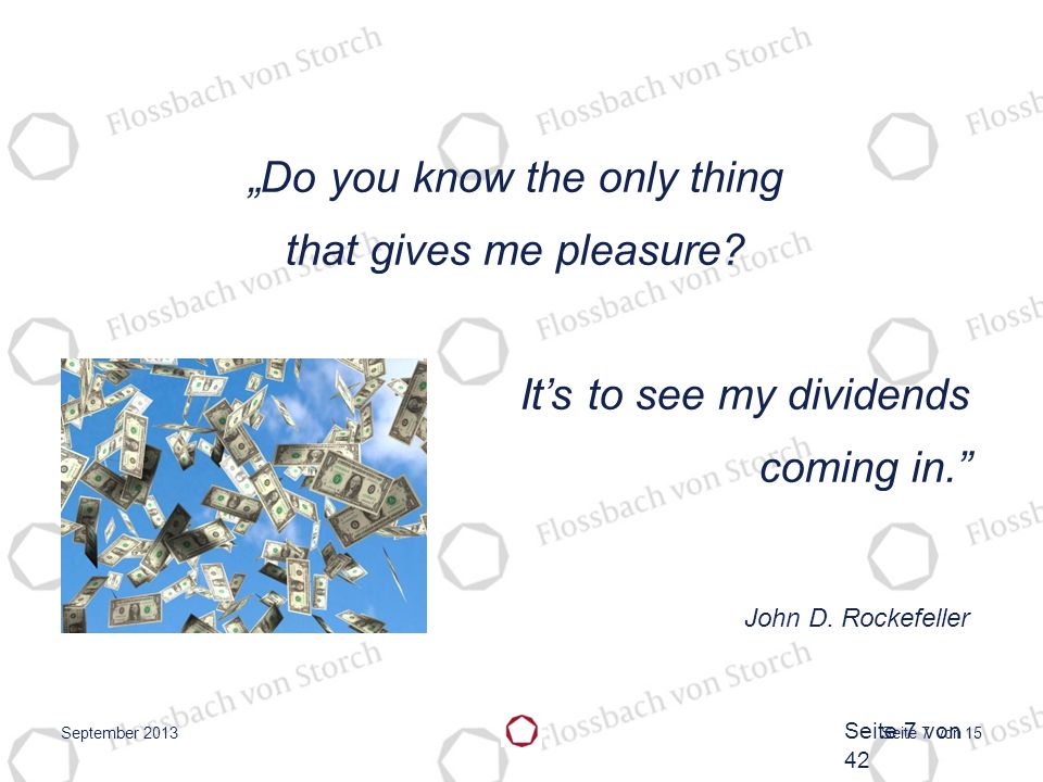 Seite 7 von 15 Do you know the only thing that gives me pleasure? Its to see my dividends coming in. John D. Rockefeller September 2013 Seite 7 von 42