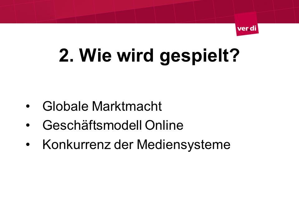 2. Wie wird gespielt? Globale Marktmacht Geschäftsmodell Online Konkurrenz der Mediensysteme