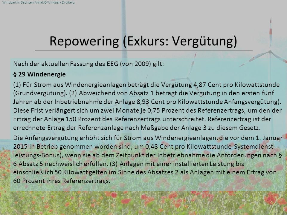 Windpark in Sachsen-Anhalt © Windpark Druiberg Repowering (Exkurs: Vergütung) Nach der aktuellen Fassung des EEG (von 2009) gilt: § 29 Windenergie (1)
