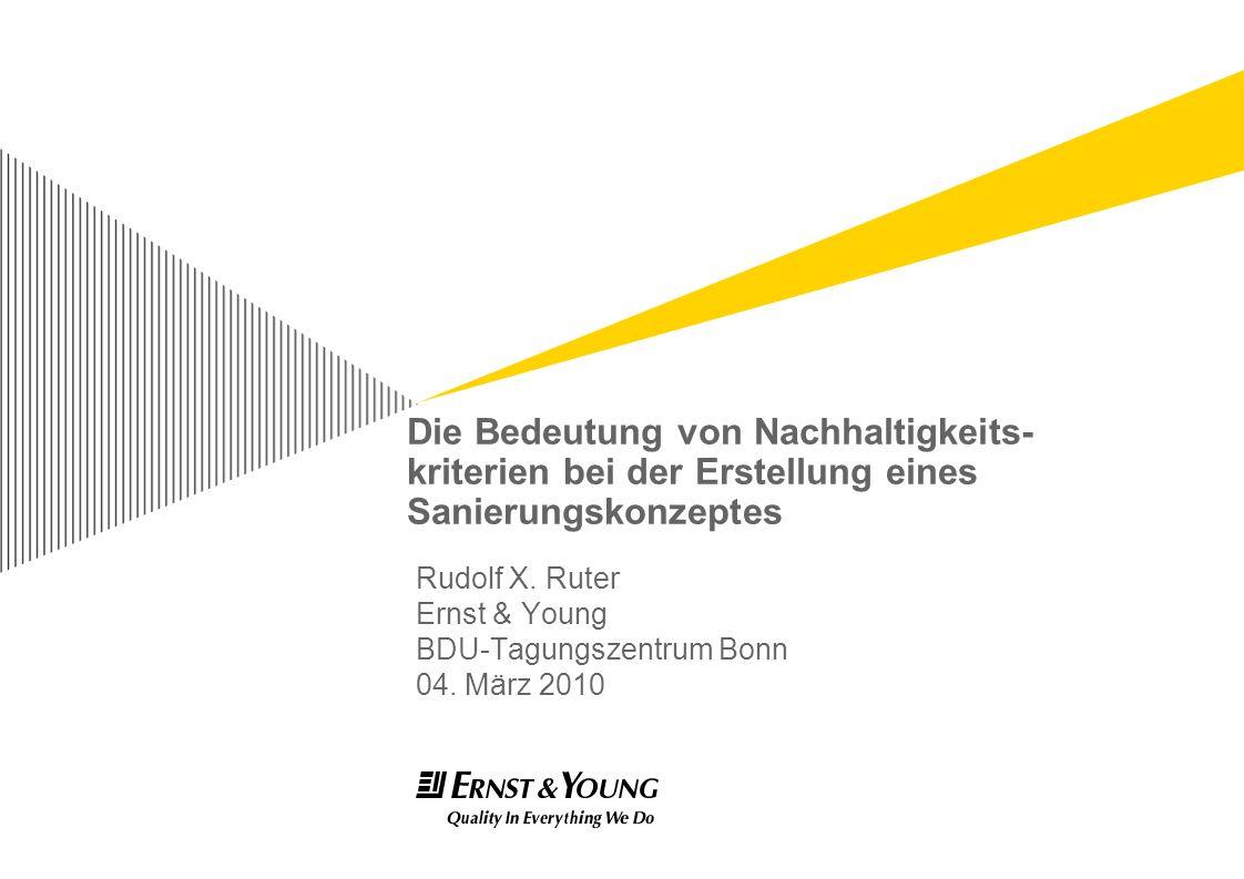 Die Bedeutung von Nachhaltigkeits- kriterien bei der Erstellung eines Sanierungskonzeptes Rudolf X. Ruter Ernst & Young BDU-Tagungszentrum Bonn 04. Mä