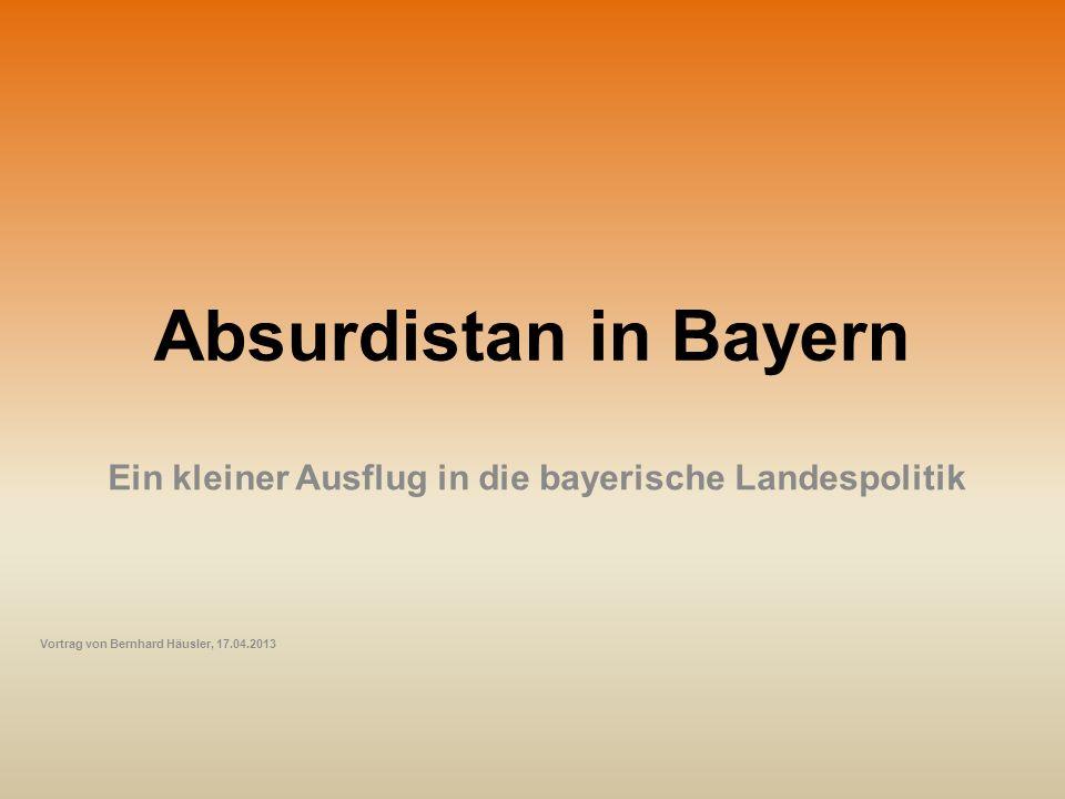 Absurdistan in Bayern Ein kleiner Ausflug in die bayerische Landespolitik Vortrag von Bernhard Häusler, 17.04.2013