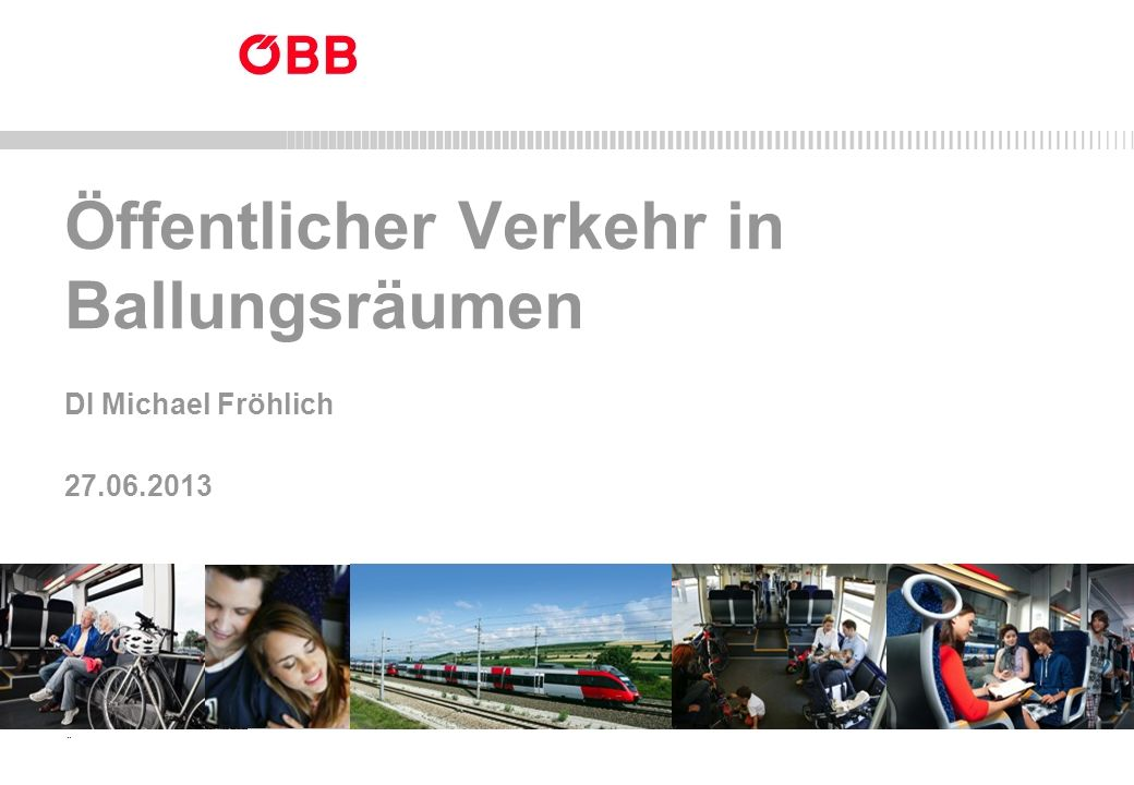 ÖBB-Personenverkehr AG 27.06.2013 1 Nah- und Regionalverkehr Öffentlicher Verkehr in Ballungsräumen DI Michael Fröhlich 27.06.2013