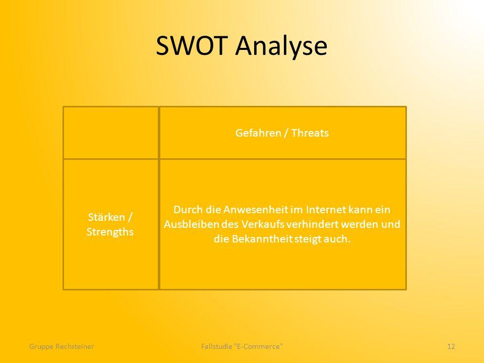 SWOT Analyse Gruppe RechsteinerFallstudie E-Commerce 12 Stärken / Strengths Durch die Anwesenheit im Internet kann ein Ausbleiben des Verkaufs verhindert werden und die Bekanntheit steigt auch.