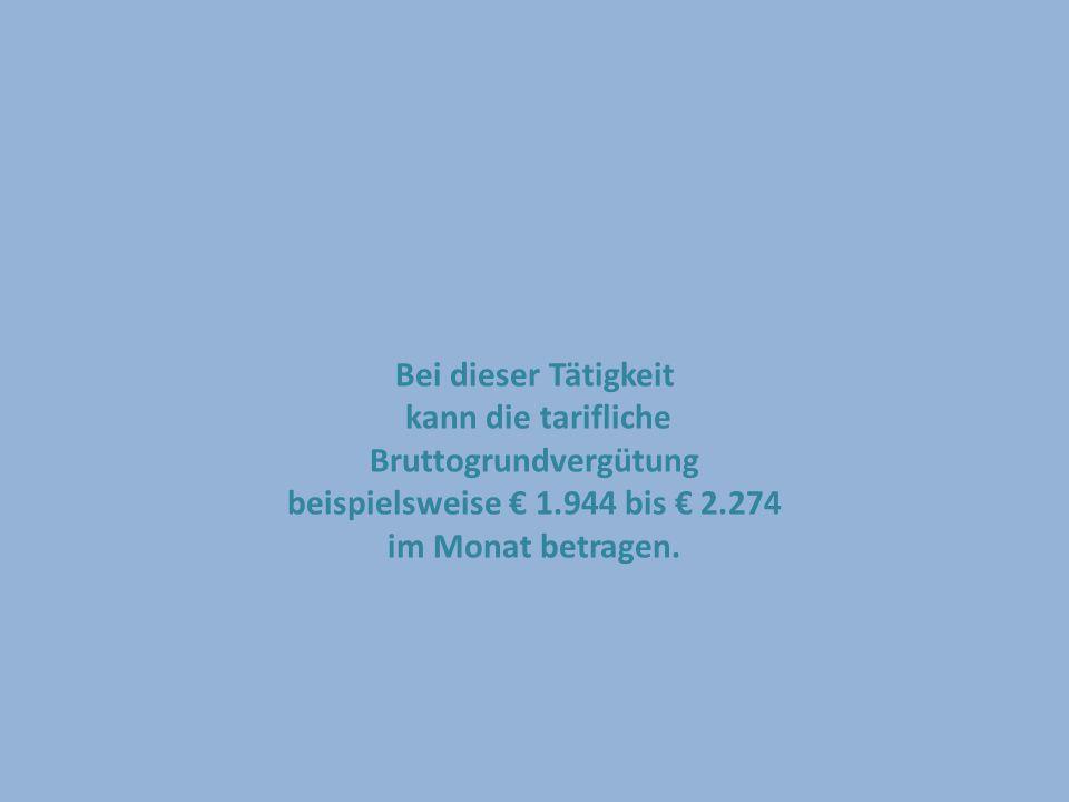 Bei dieser Tätigkeit kann die tarifliche Bruttogrundvergütung beispielsweise 1.944 bis 2.274 im Monat betragen.