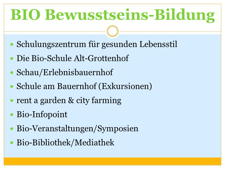 BIO Bewusstseins-Bildung Schulungszentrum für gesunden Lebensstil Die Bio-Schule Alt-Grottenhof Schau/Erlebnisbauernhof Schule am Bauernhof (Exkursionen) rent a garden & city farming Bio-Infopoint Bio-Veranstaltungen/Symposien Bio-Bibliothek/Mediathek