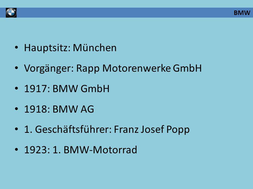 BMW Hauptsitz: München Vorgänger: Rapp Motorenwerke GmbH 1917: BMW GmbH 1918: BMW AG 1. Geschäftsführer: Franz Josef Popp 1923: 1. BMW-Motorrad