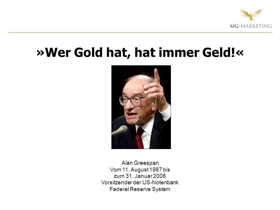 Alan Greespan Vom 11. August 1987 bis zum 31. Januar 2006 Vorsitzender der US-Notenbank Federal Reserve System »Wer Gold hat, hat immer Geld!«