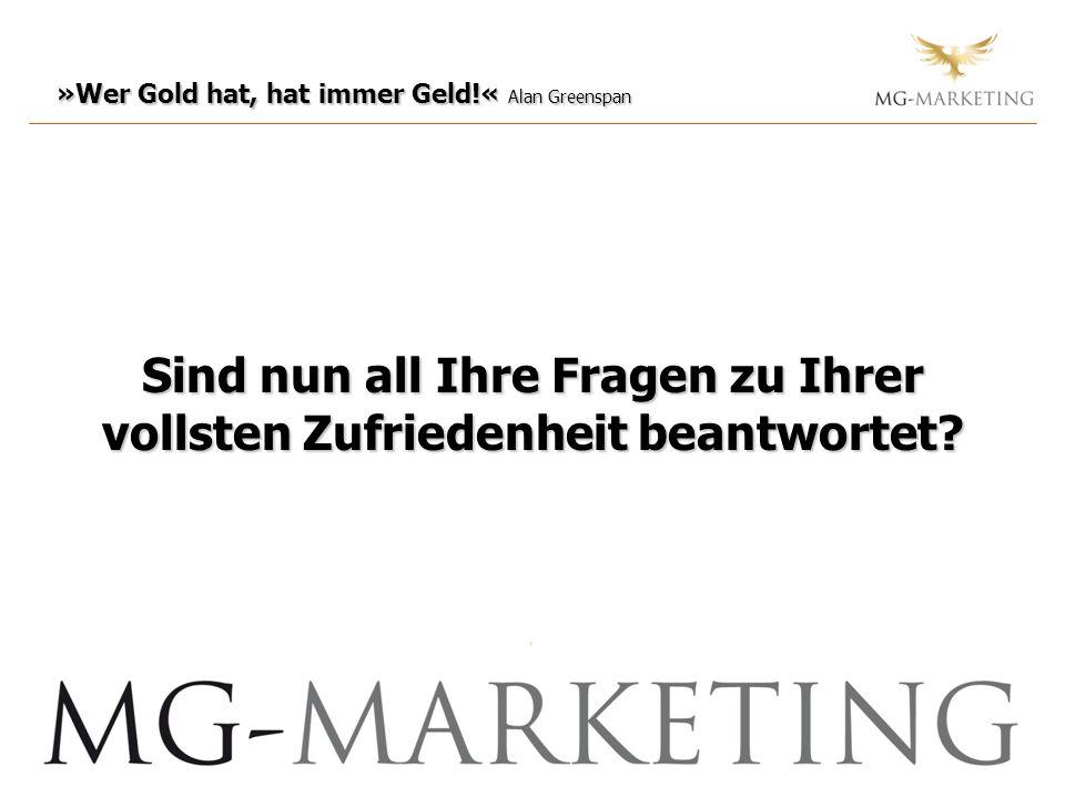 »Wer Gold hat, hat immer Geld!« Alan Greenspan Sind nun all Ihre Fragen zu Ihrer vollsten Zufriedenheit beantwortet?