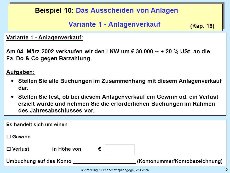 © Abteilung für Wirtschaftspädagogik, WU-Wien 2 (Kap. 18) Variante 1 - Anlagenverkauf Beispiel 10: Das Ausscheiden von Anlagen Variante 1 - Anlagenver