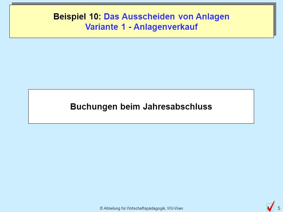 © Abteilung für Wirtschaftspädagogik, WU-Wien 16 Beispiel 10: Das Ausscheiden von Anlagen Variante 2 - Anlagentausch Buchungen beim Jahresabschluss