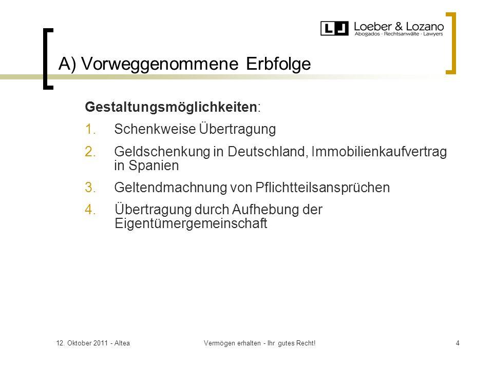 12. Oktober 2011 - AlteaVermögen erhalten - Ihr gutes Recht!4 A) Vorweggenommene Erbfolge Gestaltungsmöglichkeiten: 1.Schenkweise Übertragung 2.Geldsc