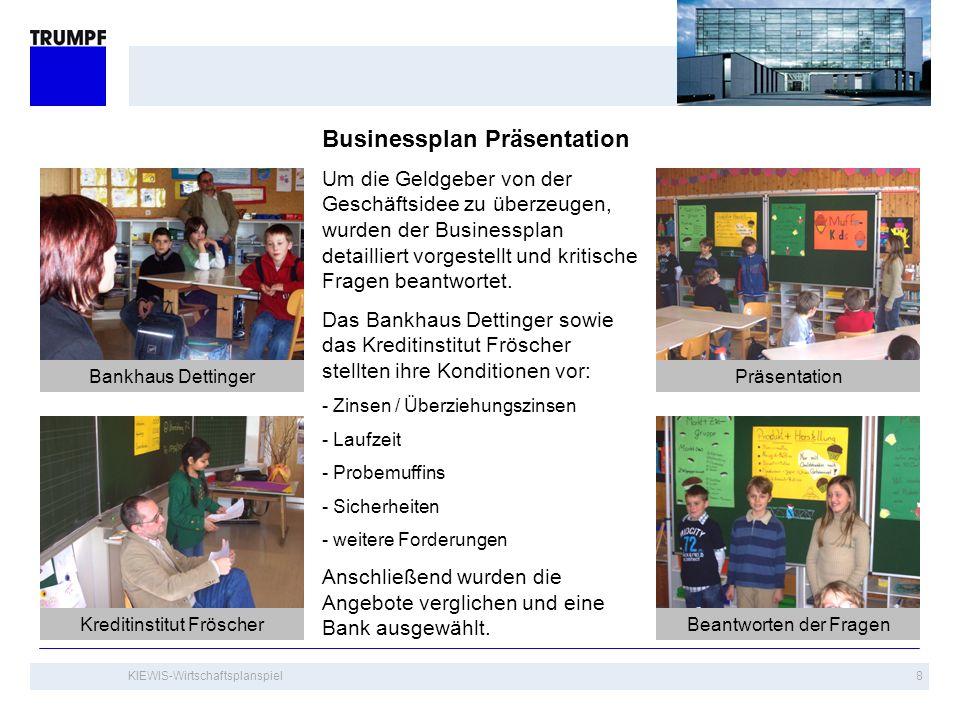 KIEWIS-Wirtschaftsplanspiel8 Businessplan Präsentation Um die Geldgeber von der Geschäftsidee zu überzeugen, wurden der Businessplan detailliert vorge