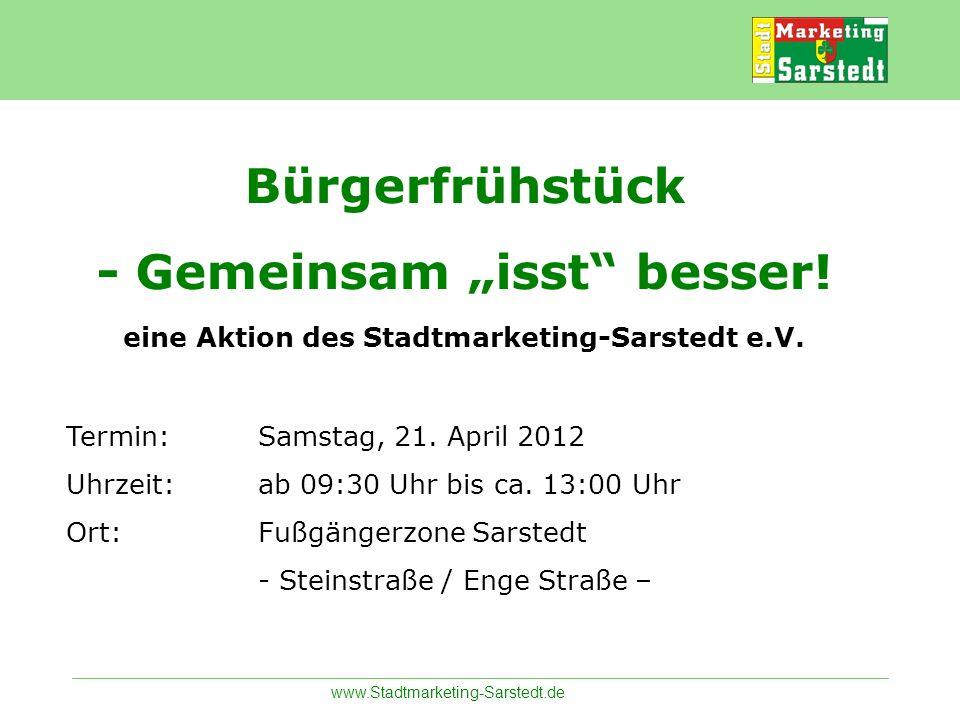 www.Stadtmarketing-Sarstedt.de Bürgerfrühstück - Gemeinsam isst besser! eine Aktion des Stadtmarketing-Sarstedt e.V. Termin:Samstag, 21. April 2012 Uh