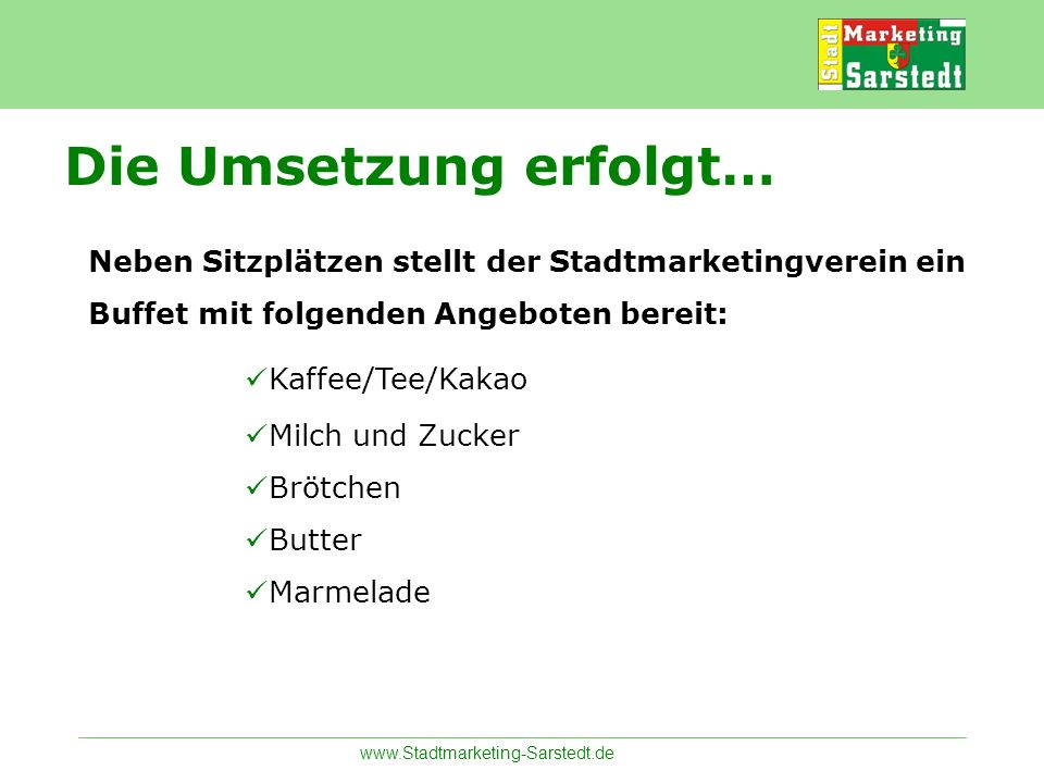 www.Stadtmarketing-Sarstedt.de Neben Sitzplätzen stellt der Stadtmarketingverein ein Buffet mit folgenden Angeboten bereit: Kaffee/Tee/Kakao Milch und